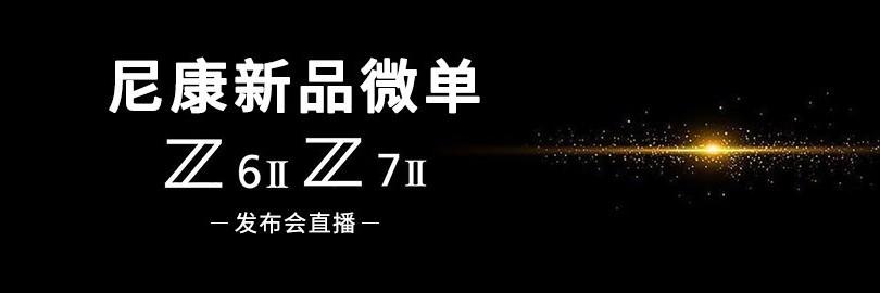 尼康新品全画幅微单相机Z6 II/Z7II发布会直播